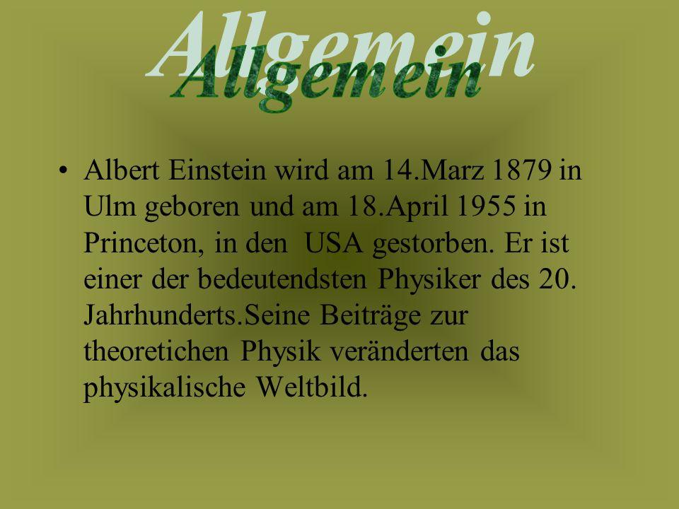 Albert Einstein wird am 14.Marz 1879 in Ulm geboren und am 18.April 1955 in Princeton, in den USA gestorben.