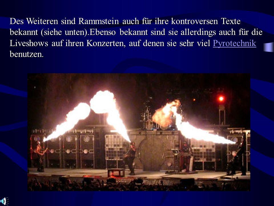 Des Weiteren sind Rammstein auch für ihre kontroversen Texte bekannt (siehe unten).Ebenso bekannt sind sie allerdings auch für die Liveshows auf ihren