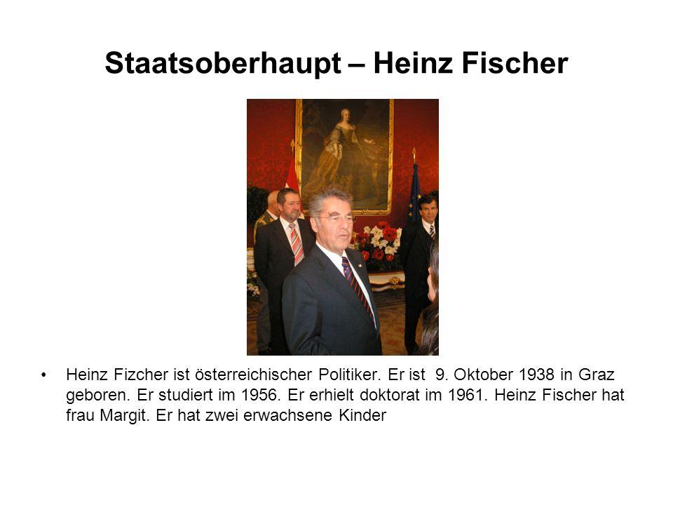 Staatsoberhaupt – Heinz Fischer Heinz Fizcher ist österreichischer Politiker. Er ist 9. Oktober 1938 in Graz geboren. Er studiert im 1956. Er erhielt