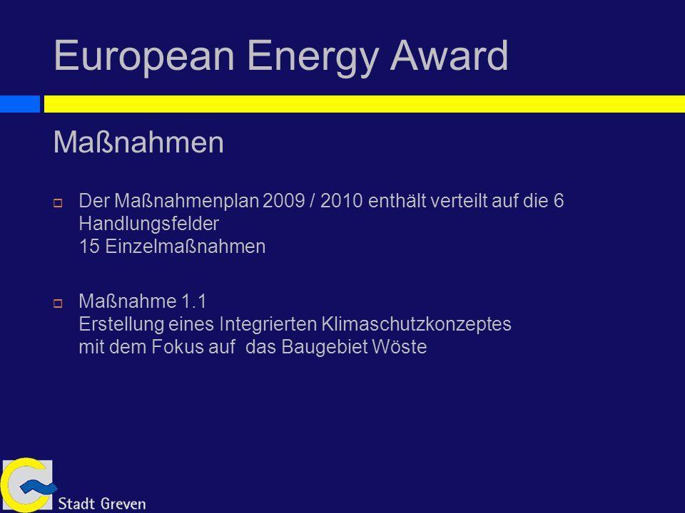 European Energy Award Maßnahmen Der Maßnahmenplan 2009 / 2010 enthält verteilt auf die 6 Handlungsfelder 15 Einzelmaßnahmen Maßnahme 1.1 Erstellung eines Integrierten Klimaschutzkonzeptes mit dem Fokus auf das Baugebiet Wöste
