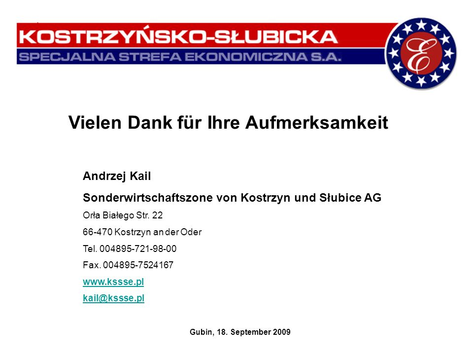 Vielen Dank für Ihre Aufmerksamkeit Andrzej Kail Sonderwirtschaftszone von Kostrzyn und Słubice AG Orła Białego Str. 22 66-470 Kostrzyn an der Oder Te