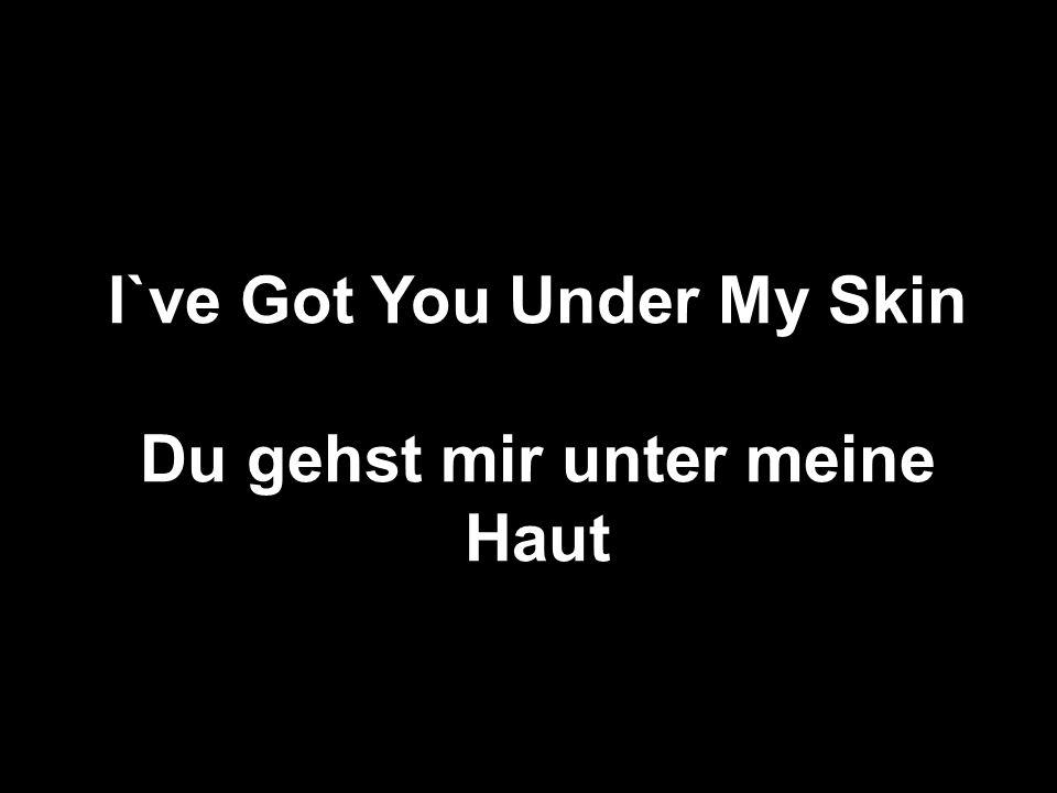 I`ve Got You Under My Skin Du gehst mir unter meine Haut