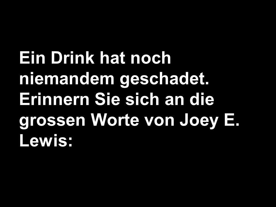 Ein Drink hat noch niemandem geschadet. Erinnern Sie sich an die grossen Worte von Joey E. Lewis: