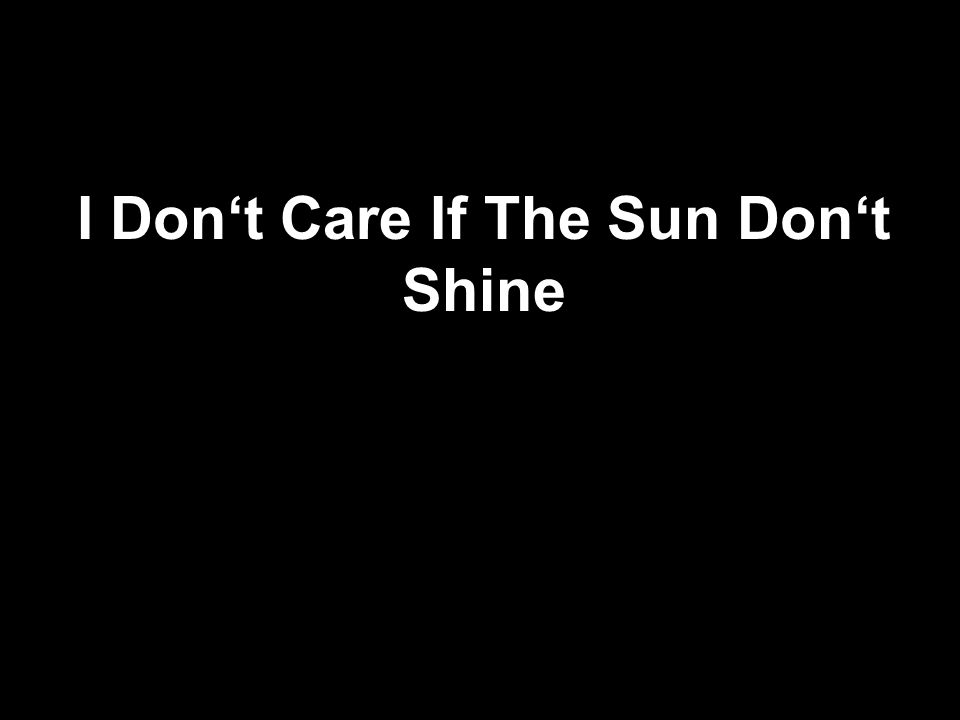 I Dont Care If The Sun Dont Shine