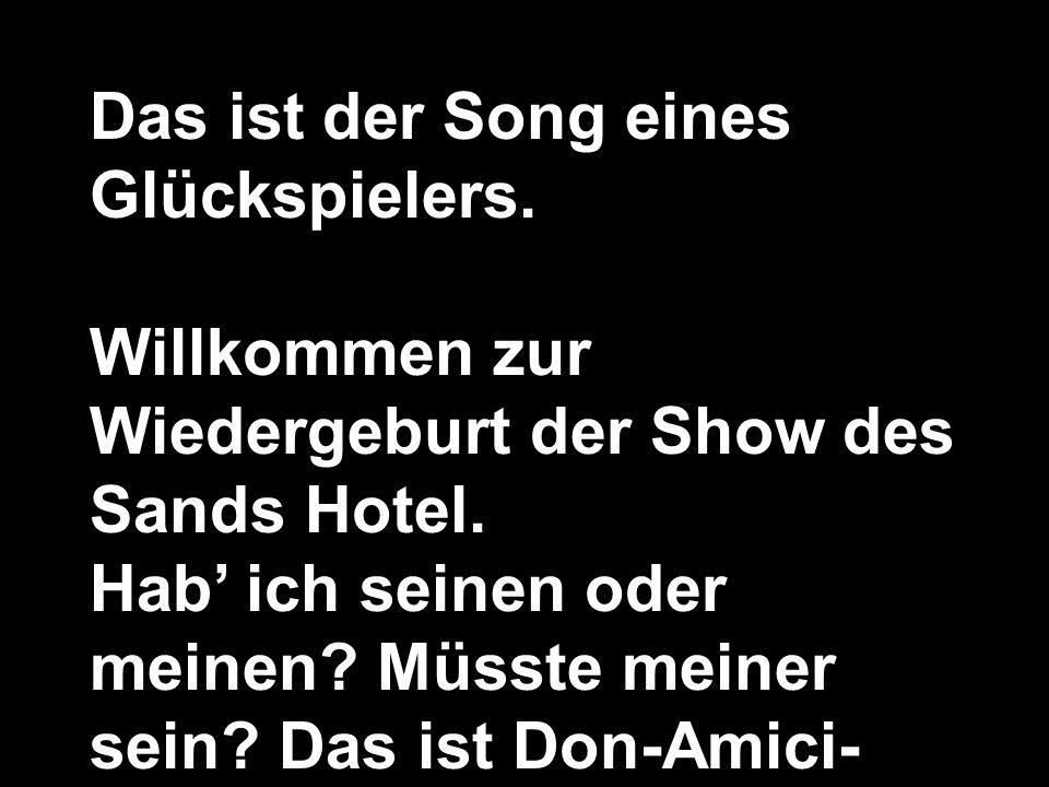 Das ist der Song eines Glückspielers. Willkommen zur Wiedergeburt der Show des Sands Hotel. Hab ich seinen oder meinen? Müsste meiner sein? Das ist Do