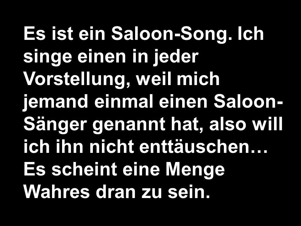 Es ist ein Saloon-Song. Ich singe einen in jeder Vorstellung, weil mich jemand einmal einen Saloon- Sänger genannt hat, also will ich ihn nicht enttäu