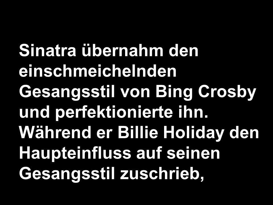 Sinatra übernahm den einschmeichelnden Gesangsstil von Bing Crosby und perfektionierte ihn. Während er Billie Holiday den Haupteinfluss auf seinen Ges