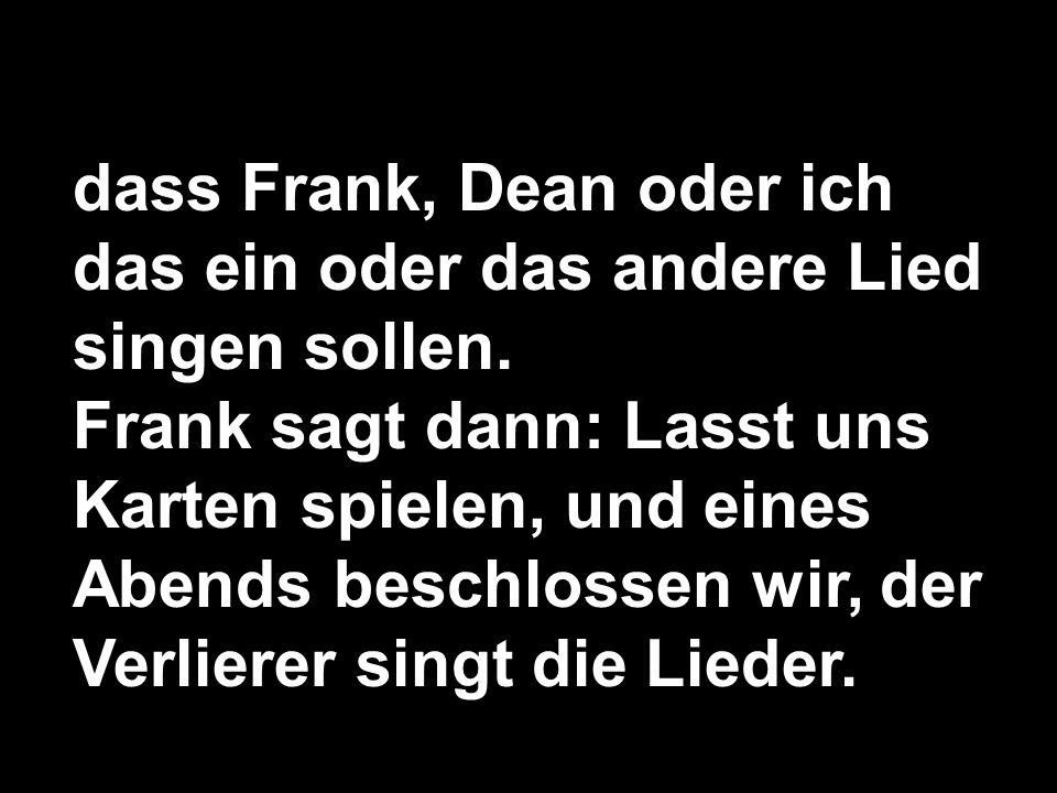 dass Frank, Dean oder ich das ein oder das andere Lied singen sollen. Frank sagt dann: Lasst uns Karten spielen, und eines Abends beschlossen wir, der