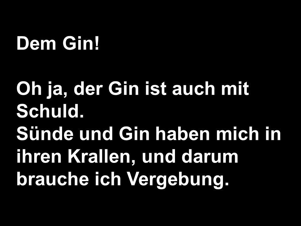 Dem Gin! Oh ja, der Gin ist auch mit Schuld. Sünde und Gin haben mich in ihren Krallen, und darum brauche ich Vergebung.