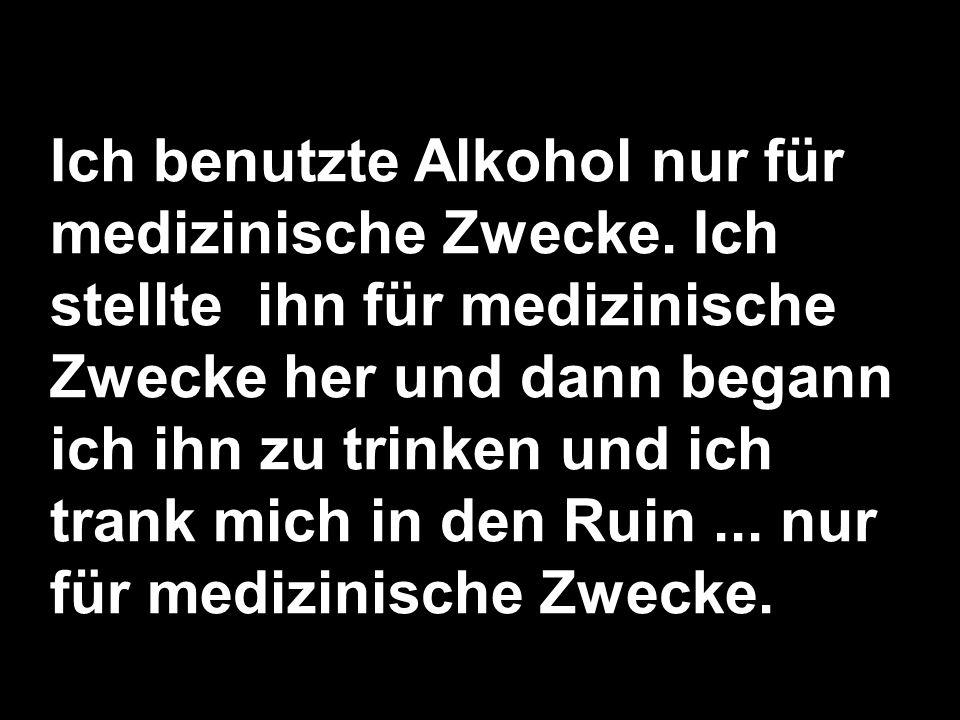 Ich benutzte Alkohol nur für medizinische Zwecke. Ich stellte ihn für medizinische Zwecke her und dann begann ich ihn zu trinken und ich trank mich in