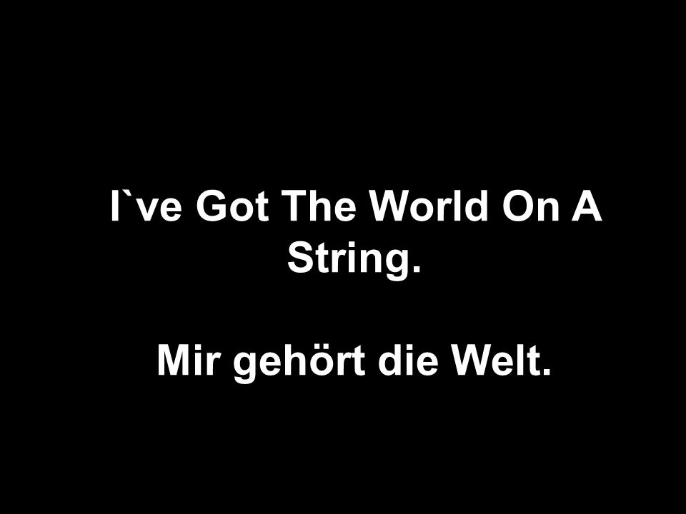 I`ve Got The World On A String. Mir gehört die Welt.