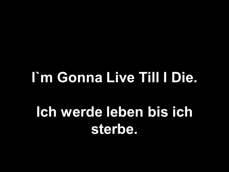 I`m Gonna Live Till I Die. Ich werde leben bis ich sterbe.