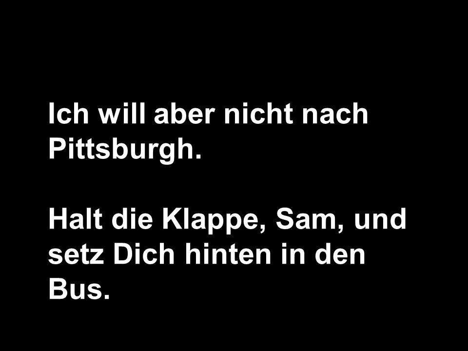 Ich will aber nicht nach Pittsburgh. Halt die Klappe, Sam, und setz Dich hinten in den Bus.