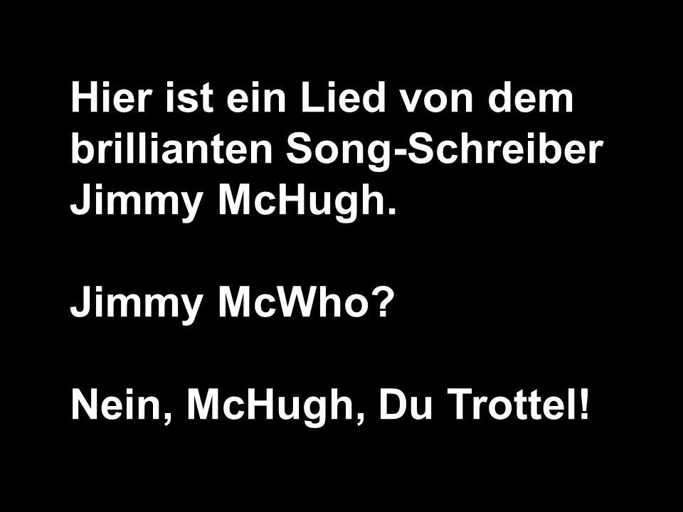 Hier ist ein Lied von dem brillianten Song-Schreiber Jimmy McHugh. Jimmy McWho? Nein, McHugh, Du Trottel!