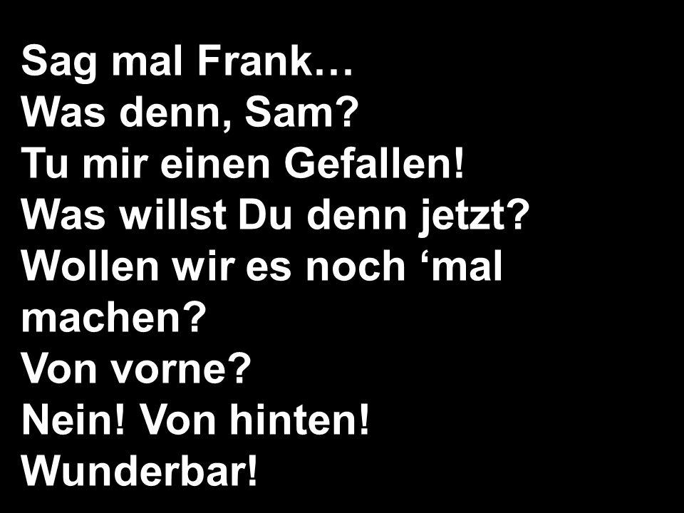 Sag mal Frank… Was denn, Sam? Tu mir einen Gefallen! Was willst Du denn jetzt? Wollen wir es noch mal machen? Von vorne? Nein! Von hinten! Wunderbar!
