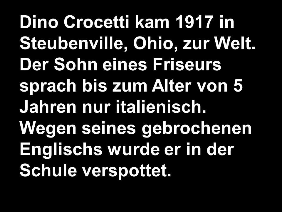 Dino Crocetti kam 1917 in Steubenville, Ohio, zur Welt. Der Sohn eines Friseurs sprach bis zum Alter von 5 Jahren nur italienisch. Wegen seines gebroc