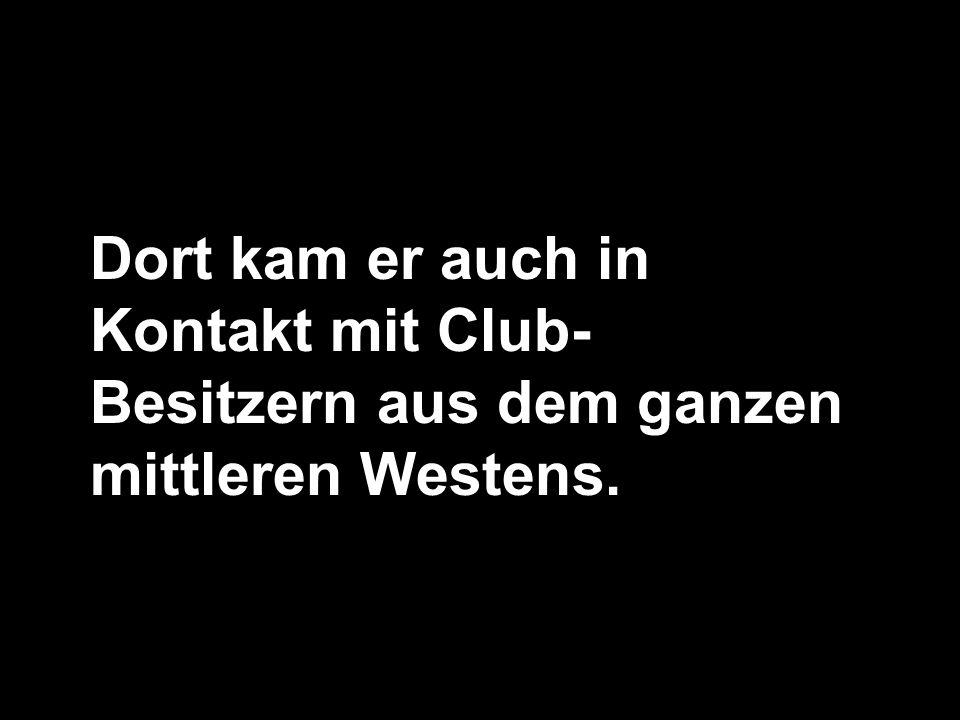 Dort kam er auch in Kontakt mit Club- Besitzern aus dem ganzen mittleren Westens.
