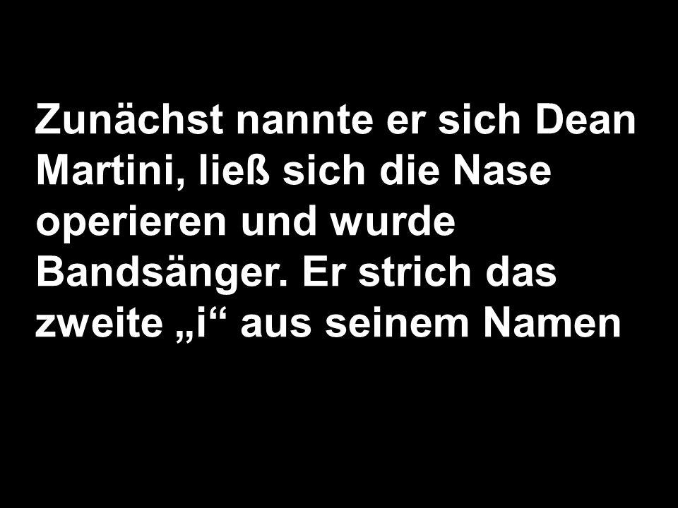 Zunächst nannte er sich Dean Martini, ließ sich die Nase operieren und wurde Bandsänger. Er strich das zweite i aus seinem Namen
