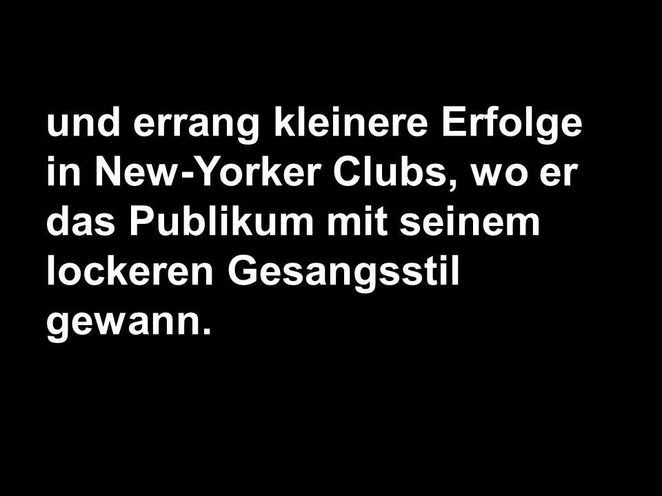 und errang kleinere Erfolge in New-Yorker Clubs, wo er das Publikum mit seinem lockeren Gesangsstil gewann.