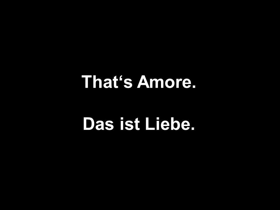 Thats Amore. Das ist Liebe.