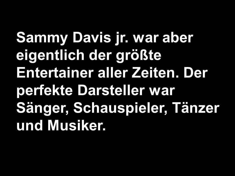 Sammy Davis jr. war aber eigentlich der größte Entertainer aller Zeiten. Der perfekte Darsteller war Sänger, Schauspieler, Tänzer und Musiker.