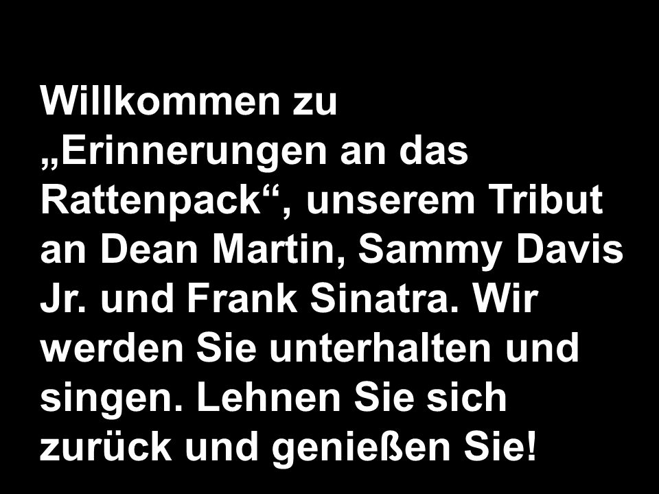 Willkommen zu Erinnerungen an das Rattenpack, unserem Tribut an Dean Martin, Sammy Davis Jr. und Frank Sinatra. Wir werden Sie unterhalten und singen.