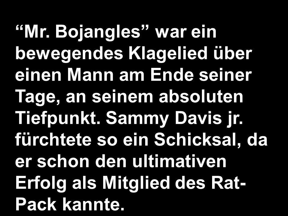 Mr. Bojangles war ein bewegendes Klagelied über einen Mann am Ende seiner Tage, an seinem absoluten Tiefpunkt. Sammy Davis jr. fürchtete so ein Schick