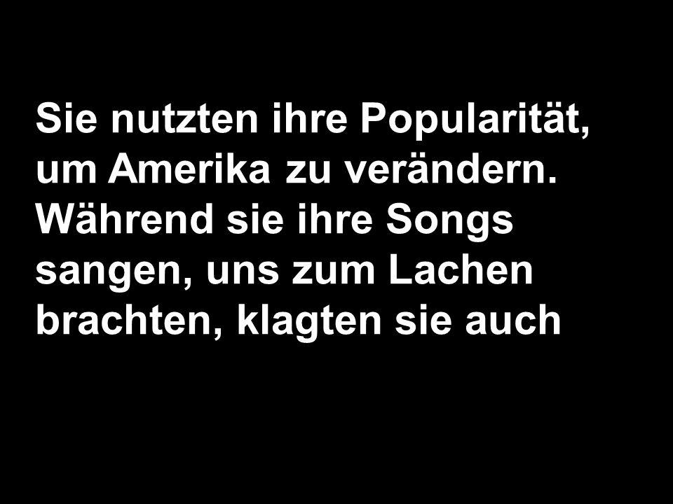 Sie nutzten ihre Popularität, um Amerika zu verändern. Während sie ihre Songs sangen, uns zum Lachen brachten, klagten sie auch