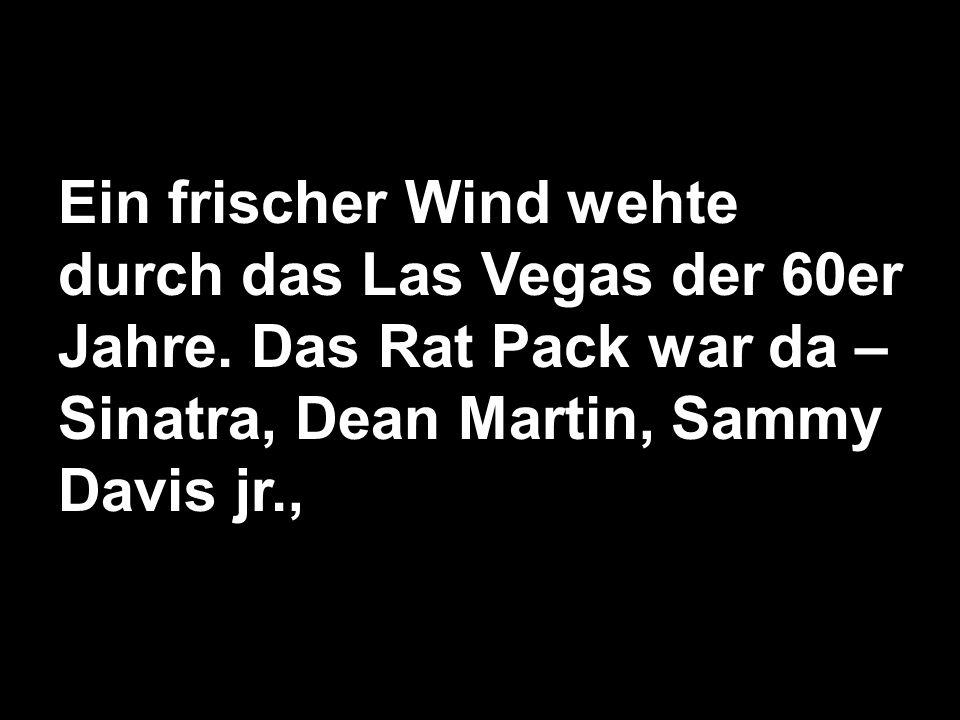 Ein frischer Wind wehte durch das Las Vegas der 60er Jahre. Das Rat Pack war da – Sinatra, Dean Martin, Sammy Davis jr.,