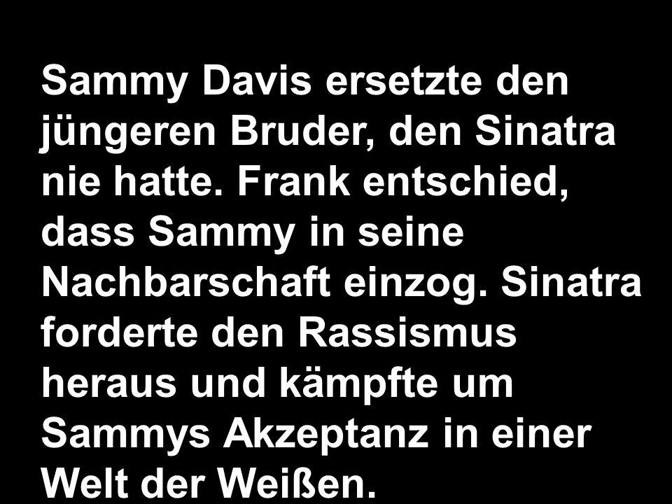 Sammy Davis ersetzte den jüngeren Bruder, den Sinatra nie hatte. Frank entschied, dass Sammy in seine Nachbarschaft einzog. Sinatra forderte den Rassi