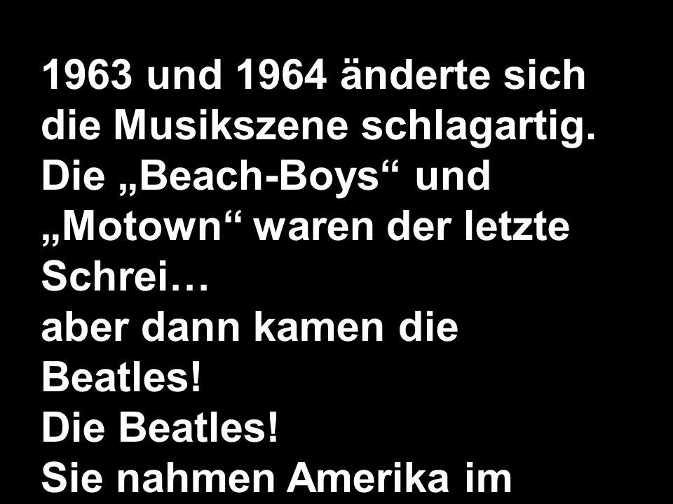 1963 und 1964 änderte sich die Musikszene schlagartig. Die Beach-Boys und Motown waren der letzte Schrei… aber dann kamen die Beatles! Die Beatles! Si