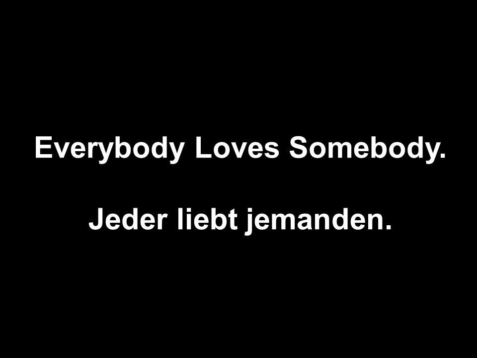 Everybody Loves Somebody. Jeder liebt jemanden.