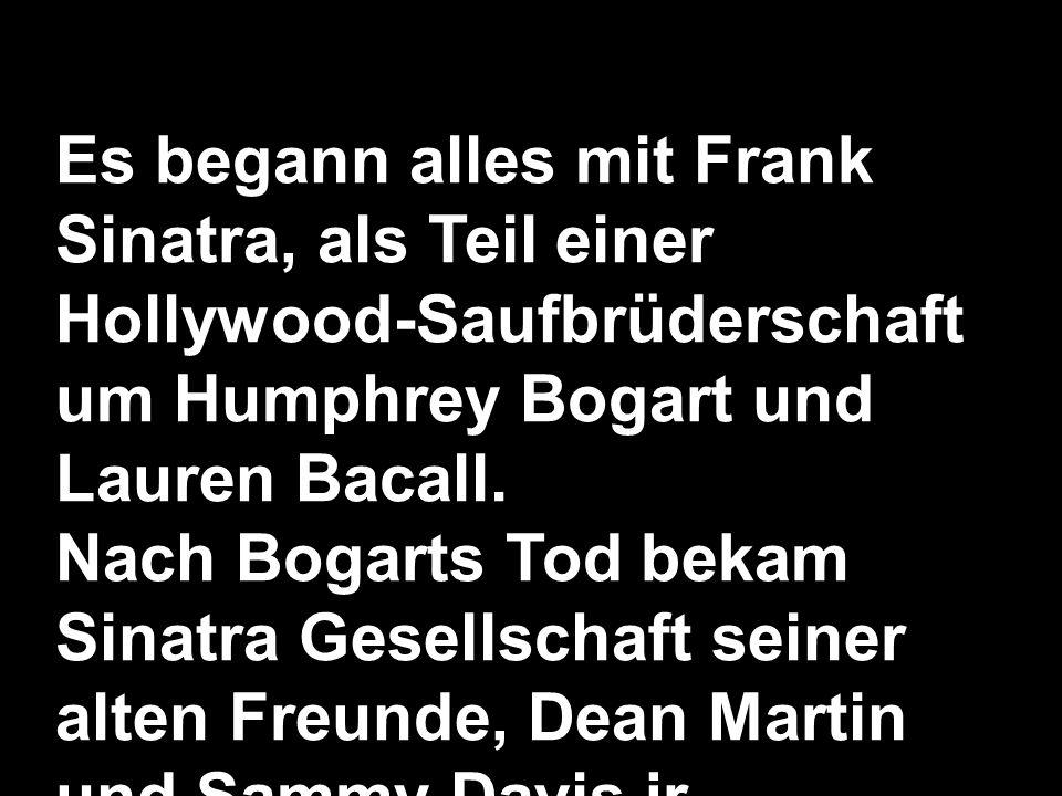 Es begann alles mit Frank Sinatra, als Teil einer Hollywood-Saufbrüderschaft um Humphrey Bogart und Lauren Bacall. Nach Bogarts Tod bekam Sinatra Gese
