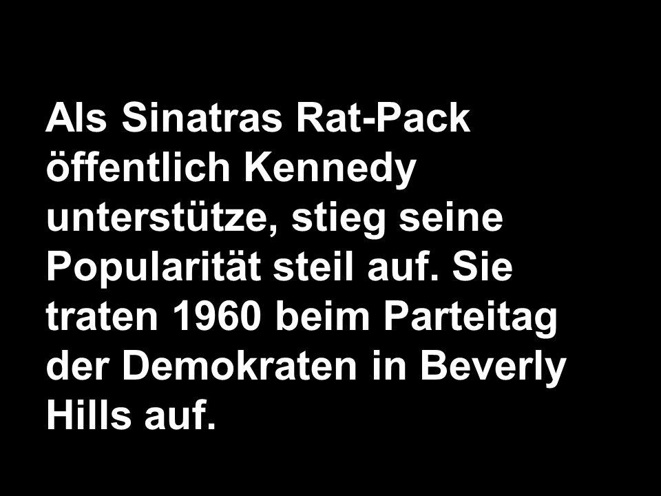 Als Sinatras Rat-Pack öffentlich Kennedy unterstütze, stieg seine Popularität steil auf. Sie traten 1960 beim Parteitag der Demokraten in Beverly Hill
