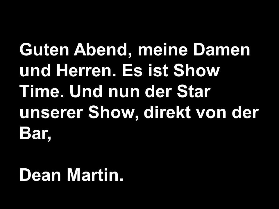 Guten Abend, meine Damen und Herren. Es ist Show Time. Und nun der Star unserer Show, direkt von der Bar, Dean Martin.