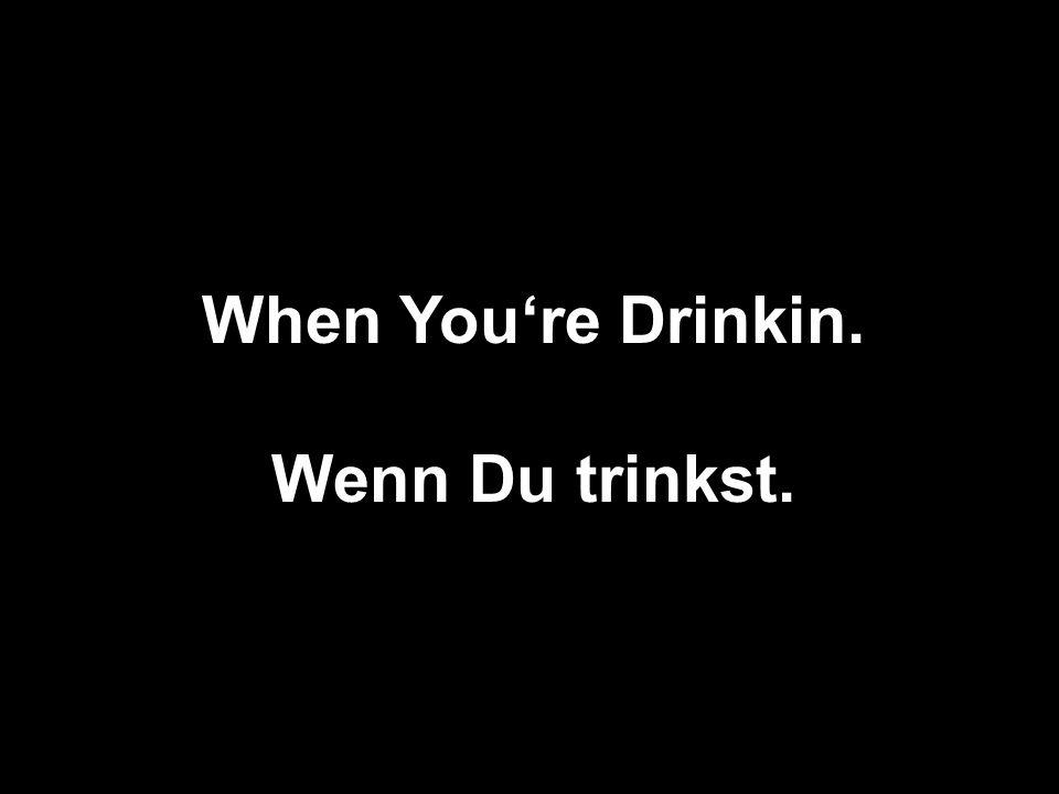 When Youre Drinkin. Wenn Du trinkst.