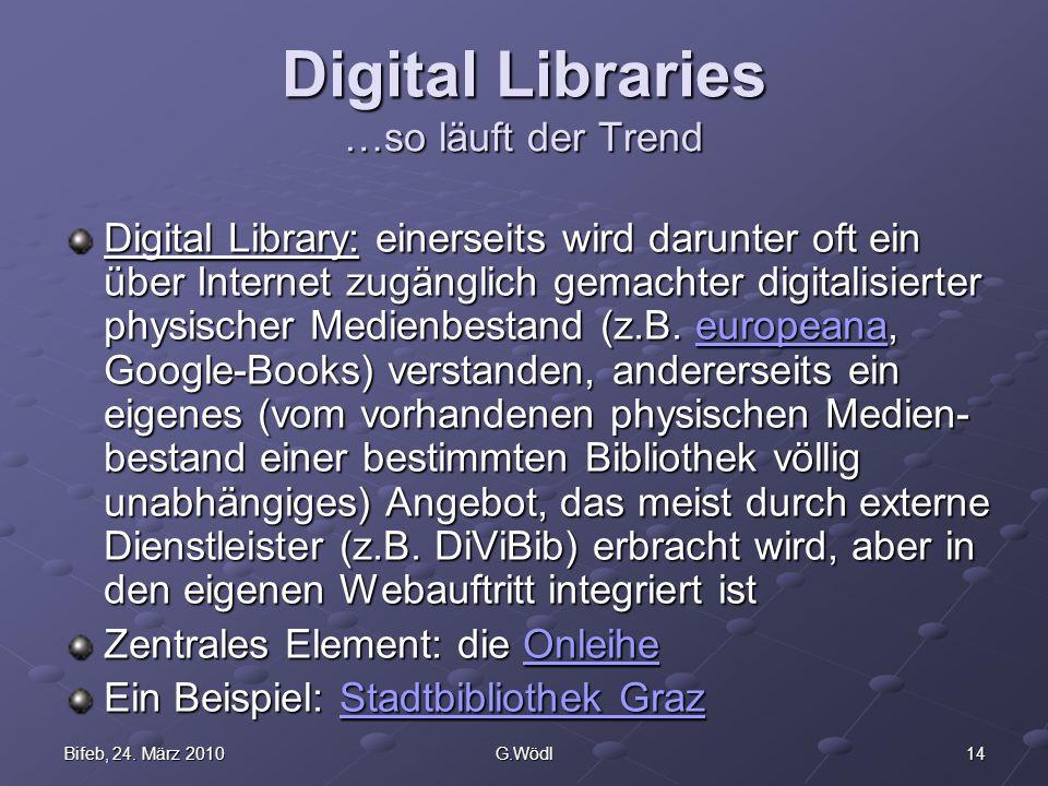 14Bifeb, 24. März 2010G.Wödl Digital Libraries …so läuft der Trend Digital Library: einerseits wird darunter oft ein über Internet zugänglich gemachte