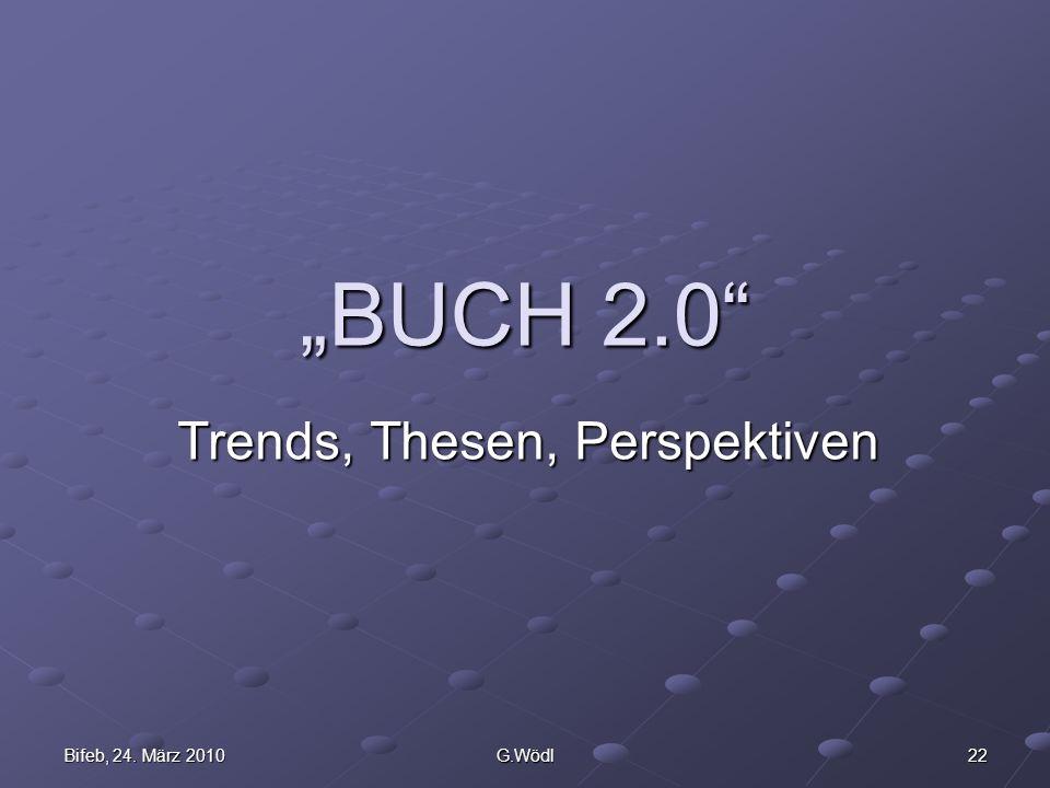 Bifeb, 24. März 2010 G.Wödl 22 BUCH 2.0 Trends, Thesen, Perspektiven