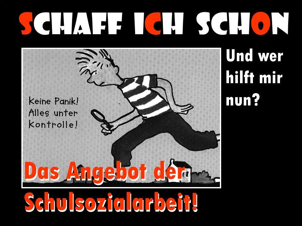 SCHAFF ICH SCHON Und wer hilft mir nun.Das Angebot der Schulsozialarbeit.