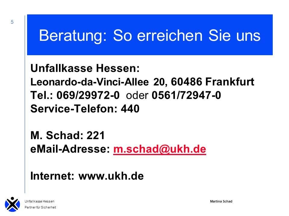 Martina Schad Unfallkasse Hessen Partner für Sicherheit 5 Beratung: So erreichen Sie uns Unfallkasse Hessen: Leonardo-da-Vinci-Allee 20, 60486 Frankfurt Tel.: 069/29972-0 oder 0561/72947-0 Service-Telefon: 440 M.
