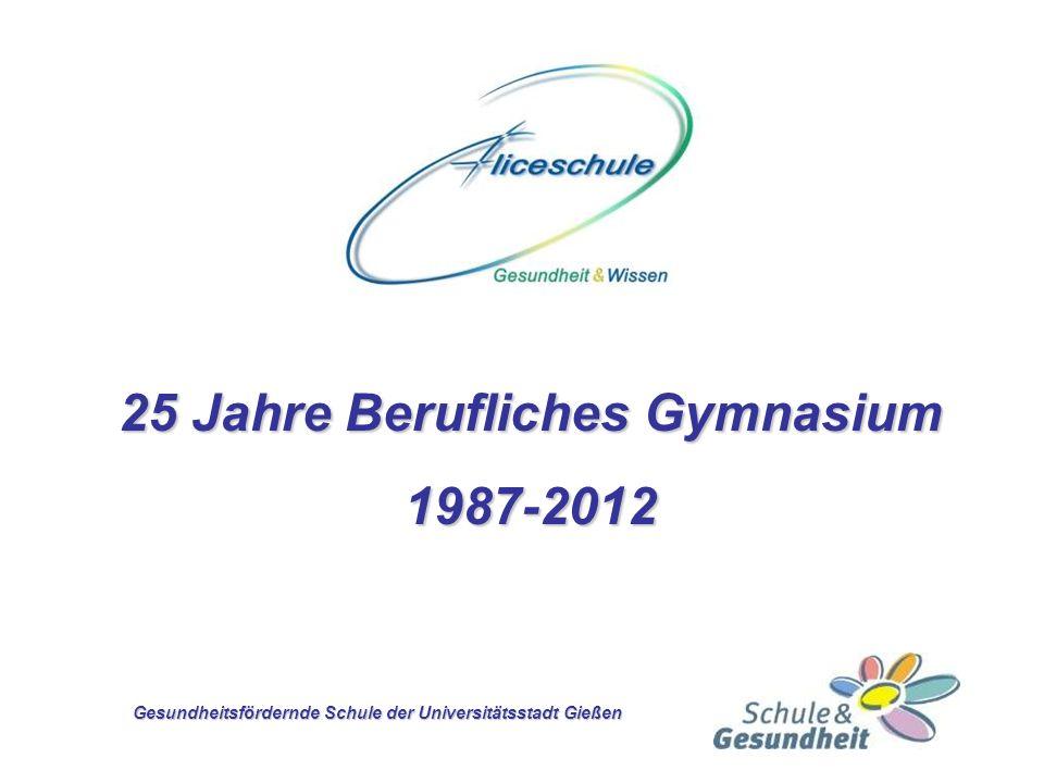 25 Jahre Berufliches Gymnasium 1987-2012 Gesundheitsfördernde Schule der Universitätsstadt Gießen