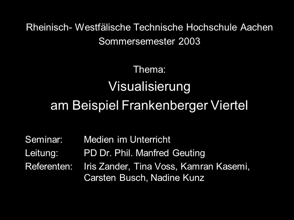 Rheinisch- Westfälische Technische Hochschule Aachen Sommersemester 2003 Thema: Visualisierung am Beispiel Frankenberger Viertel Seminar:Medien im Unterricht Leitung:PD Dr.