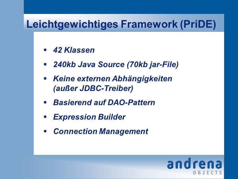 Leichtgewichtiges Framework (PriDE) 42 Klassen 240kb Java Source (70kb jar-File) Keine externen Abhängigkeiten (außer JDBC-Treiber) Basierend auf DAO-Pattern Expression Builder Connection Management