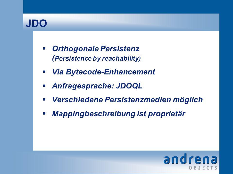 JDO Orthogonale Persistenz ( Persistence by reachability) Via Bytecode-Enhancement Anfragesprache: JDOQL Verschiedene Persistenzmedien möglich Mappingbeschreibung ist proprietär