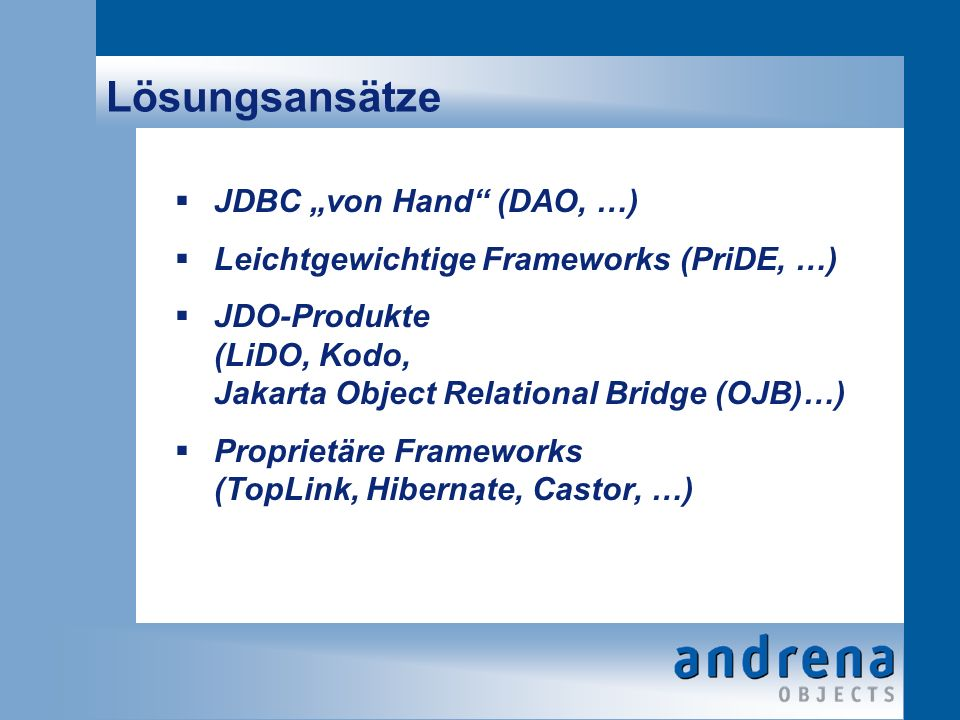 Lösungsansätze JDBC von Hand (DAO, …) Leichtgewichtige Frameworks (PriDE, …) JDO-Produkte (LiDO, Kodo, Jakarta Object Relational Bridge (OJB)…) Proprietäre Frameworks (TopLink, Hibernate, Castor, …)