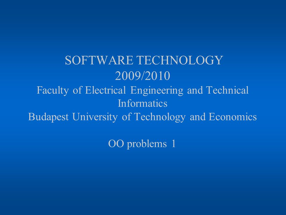 SOFTWARE TECHNOLOGY 2009/2010 Faculty of Electrical Engineering and Technical Informatics Budapest University of Technology and Economics OO problems 1