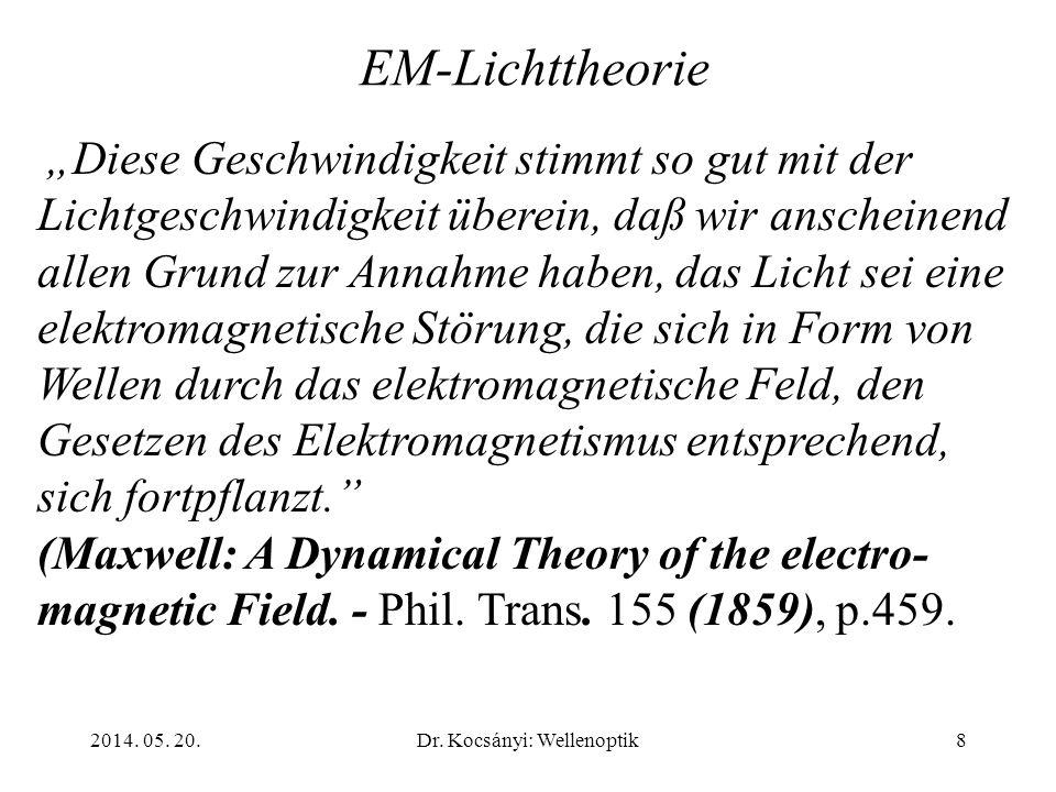 2014. 05. 20.Dr. Kocsányi: Wellenoptik8 EM-Lichttheorie Diese Geschwindigkeit stimmt so gut mit der Lichtgeschwindigkeit überein, daß wir anscheinend