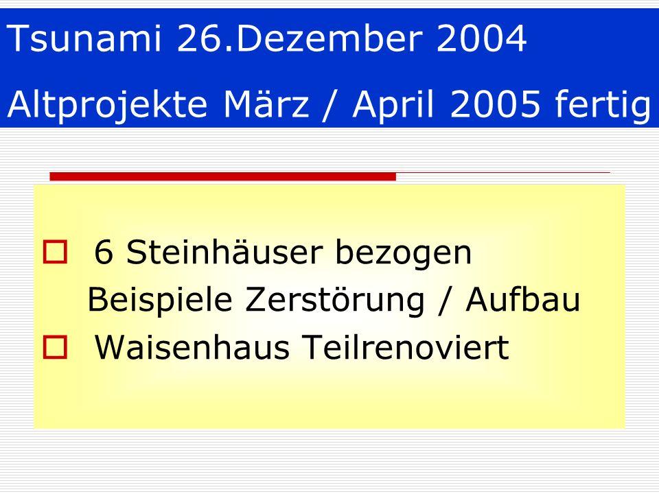 Tsunami 26.Dezember 2004 Altprojekte März / April 2005 fertig 6 Steinhäuser bezogen Beispiele Zerstörung / Aufbau Waisenhaus Teilrenoviert