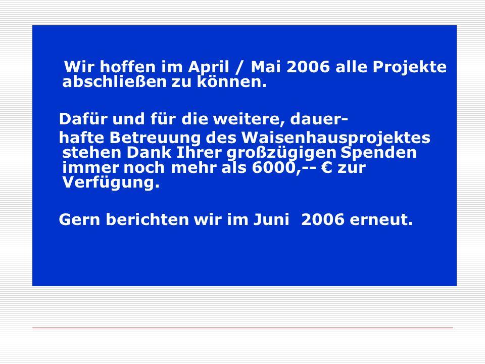 Wir hoffen im April / Mai 2006 alle Projekte abschließen zu können. Dafür und für die weitere, dauer- hafte Betreuung des Waisenhausprojektes stehen D