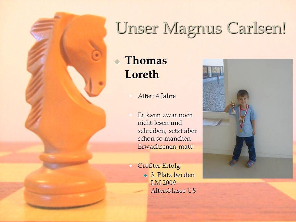 Unser Magnus Carlsen! Thomas Loreth Thomas Loreth Alter: 4 JahreAlter: 4 Jahre Er kann zwar noch nicht lesen und schreiben, setzt aber schon so manche